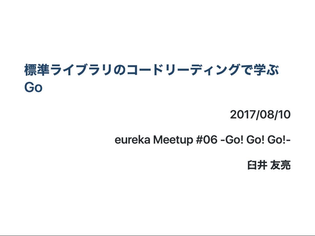 標準ライブラリのコー ドリー ディングで学ぶ G o 2017/08/10 eureka M ...
