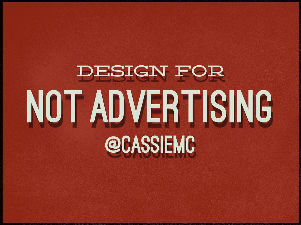 design for not advertising @cassiemc