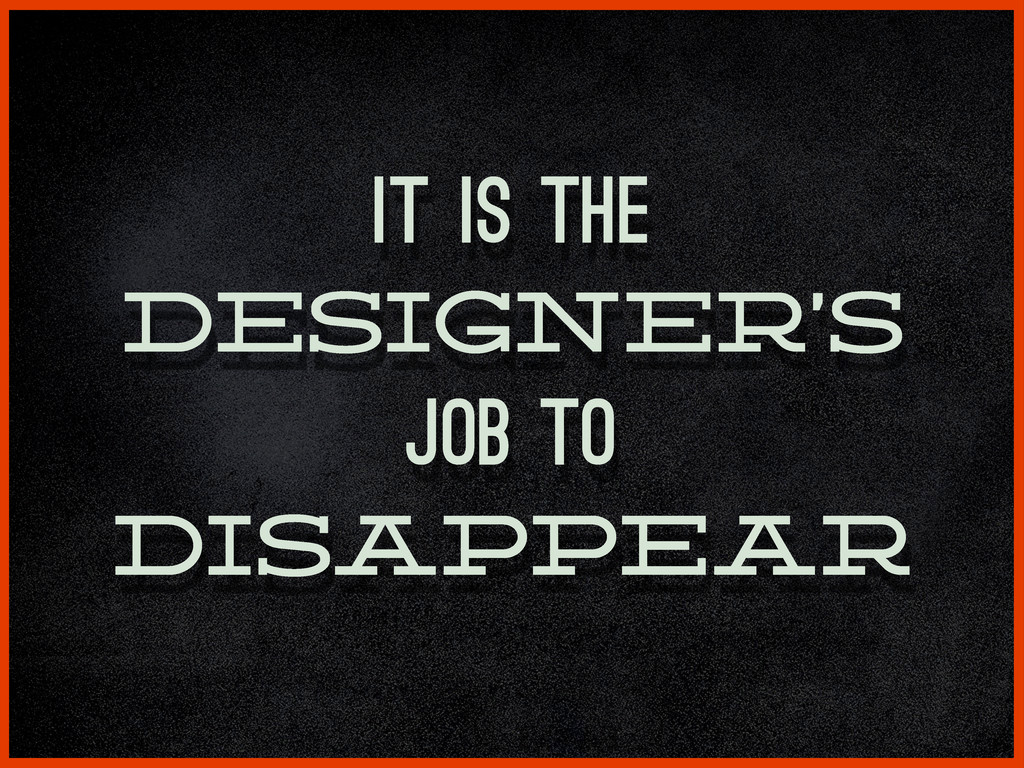It is the designer's job to disappear