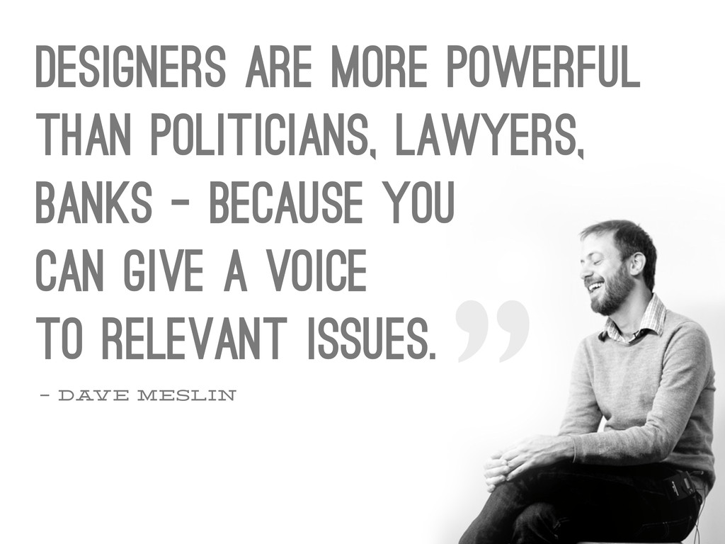– Dave Meslin Designers are more powerful than ...