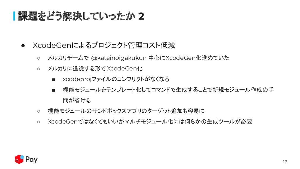 17 ● XcodeGenによるプロジェクト管理コスト低減 ○ メルカリチームで @katei...