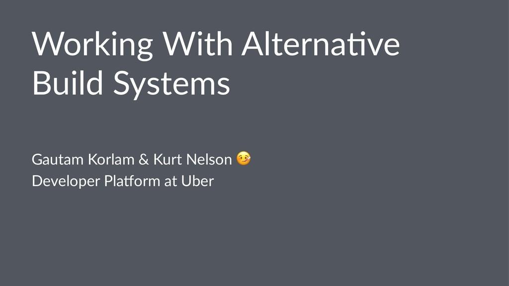 Working With Alterna/ve Build Systems Gautam Ko...