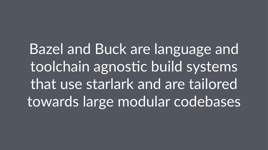 Bazel and Buck are language and toolchain agnos...