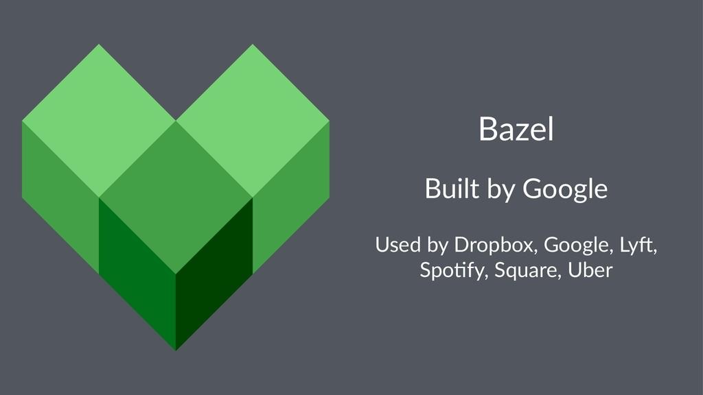 Bazel Built by Google Used by Dropbox, Google, ...