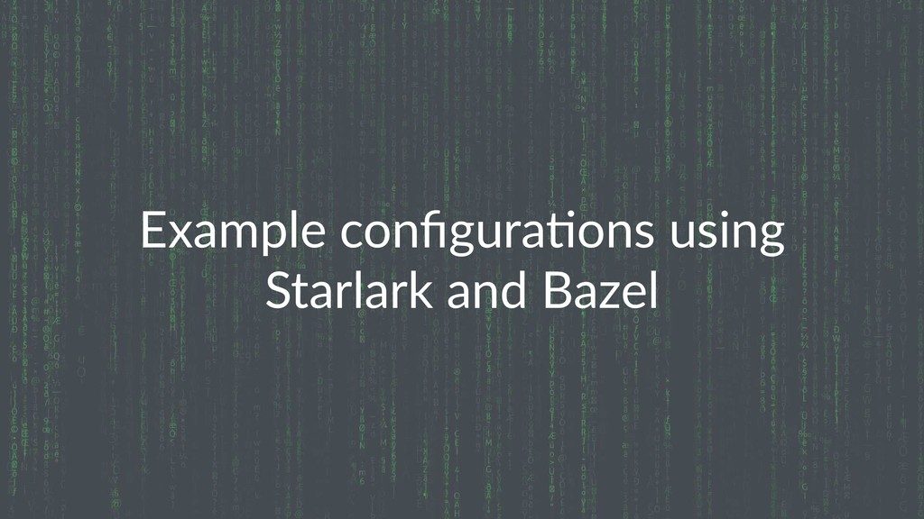 Example configura0ons using Starlark and Bazel