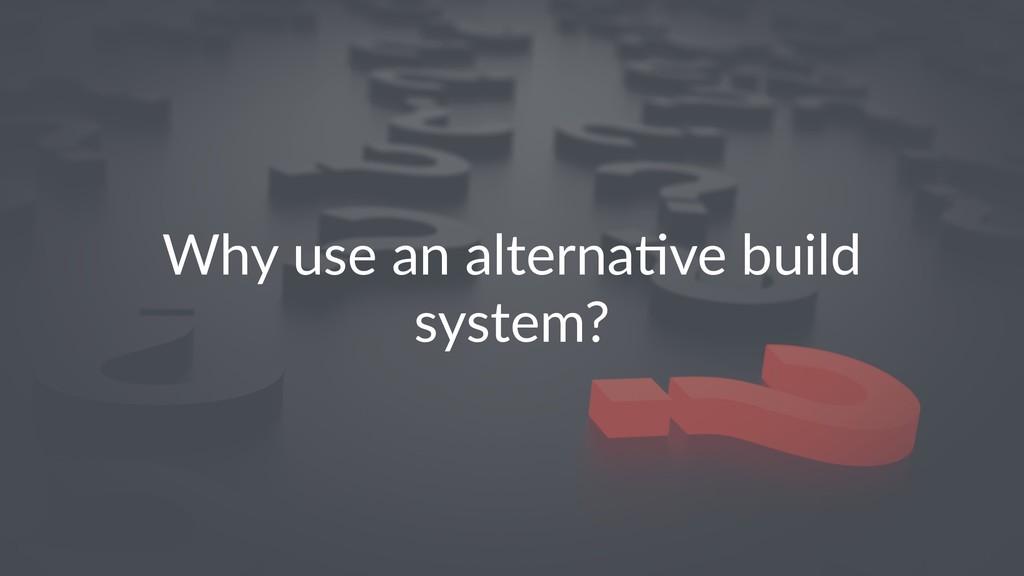 Why use an alterna-ve build system?