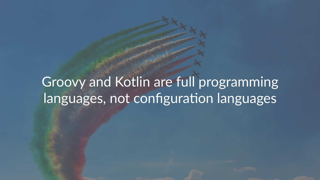 Groovy and Kotlin are full programming language...