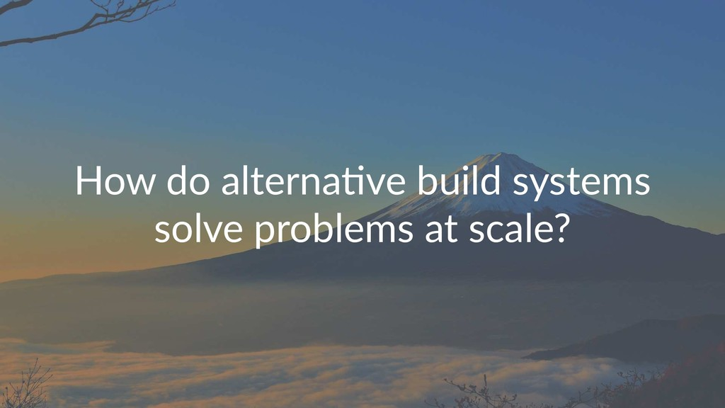 How do alterna,ve build systems solve problems ...