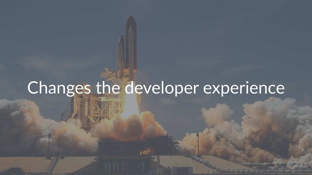 Changes the developer experience