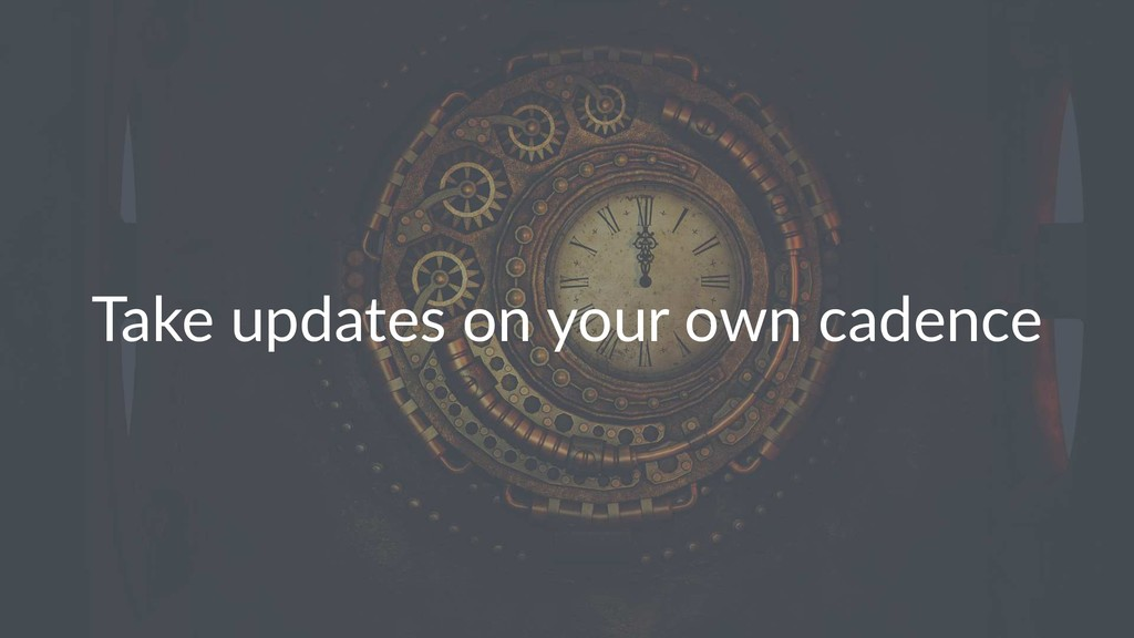 Take updates on your own cadence