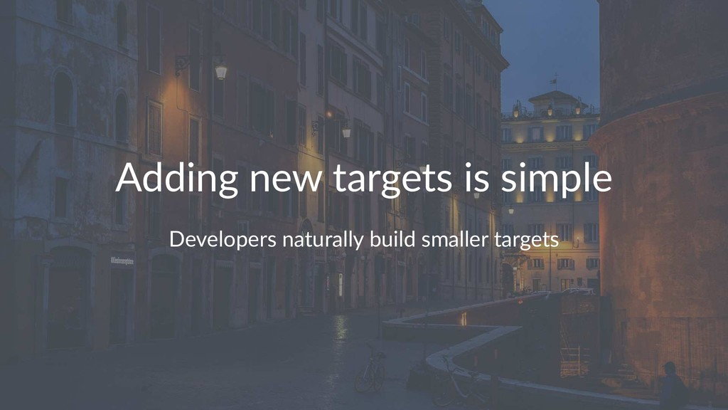 Adding new targets is simple Developers natural...