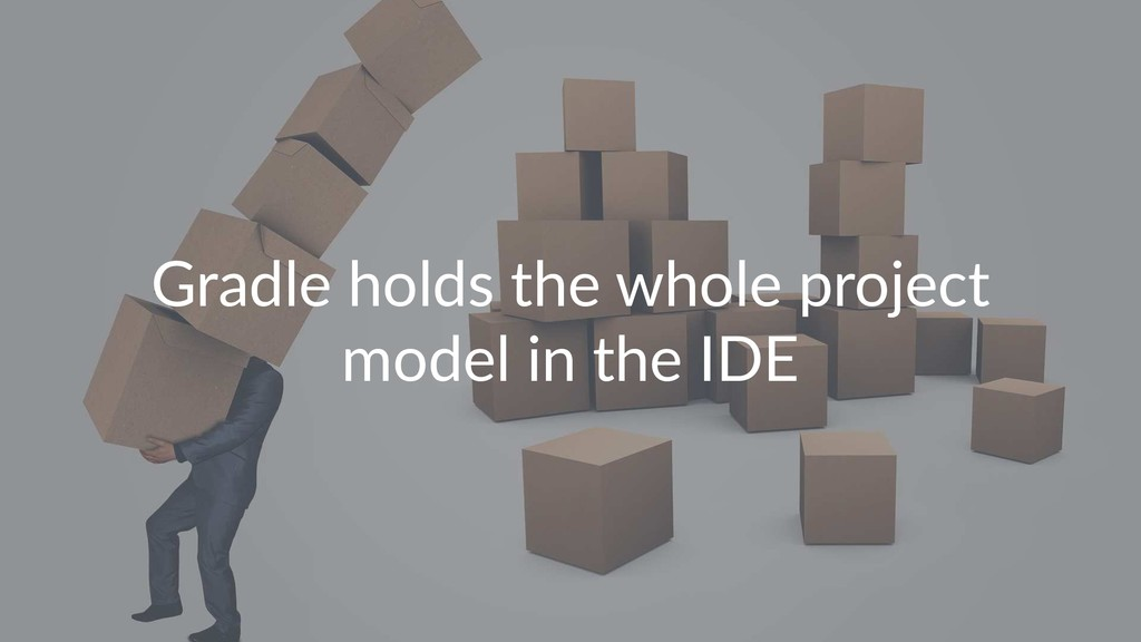 Gradle holds the whole project model in the IDE