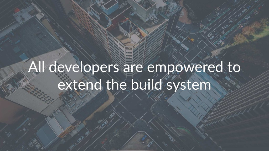 All developers are empowered to extend the buil...