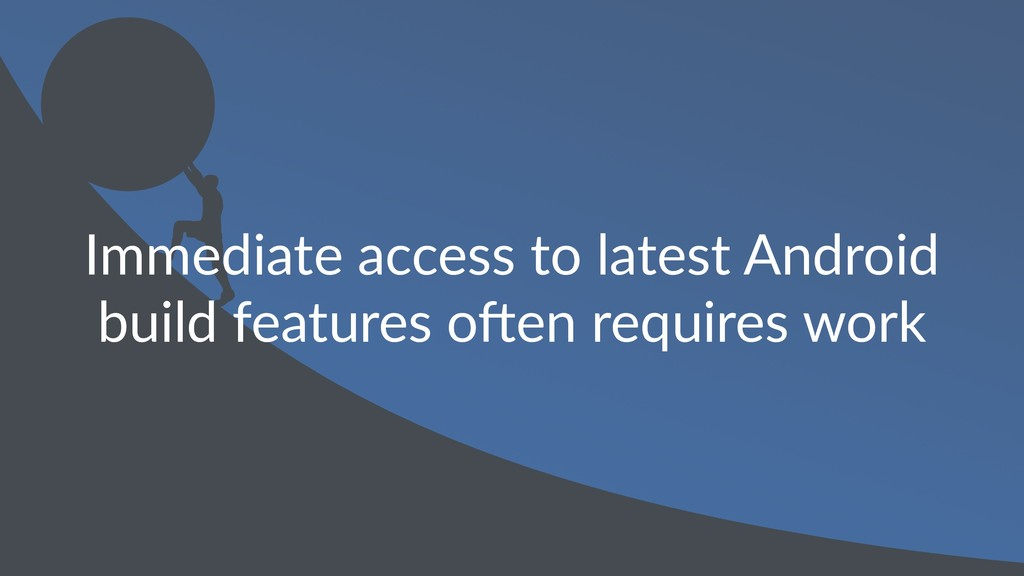 Immediate access to latest Android build featur...