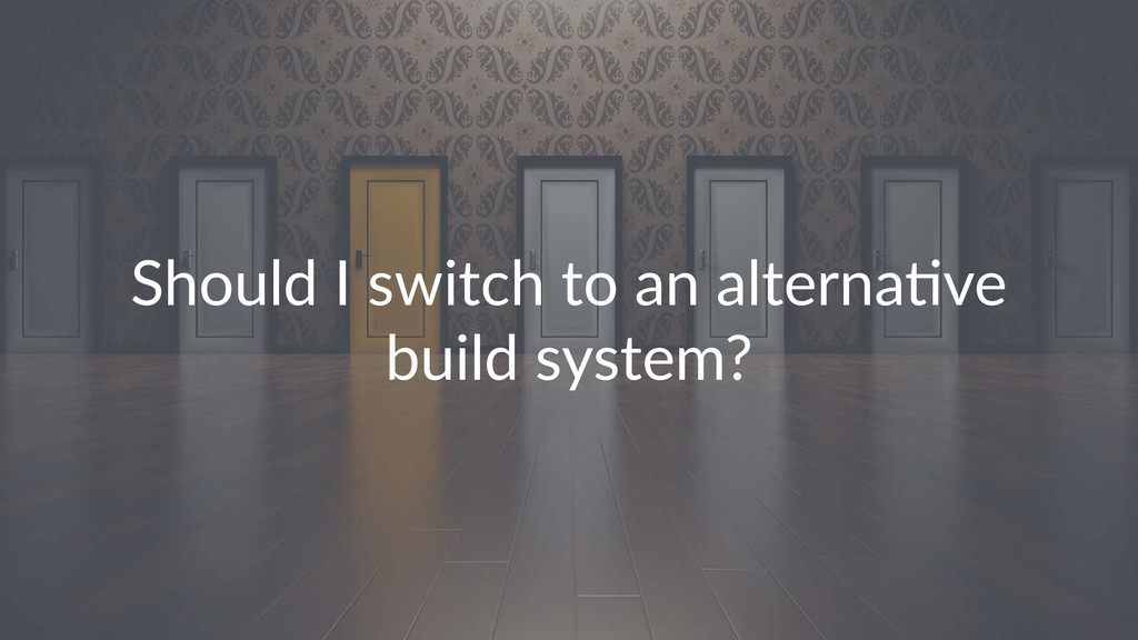 Should I switch to an alterna2ve build system?
