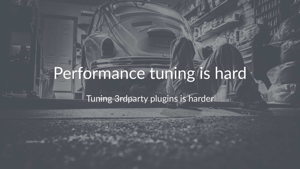 Performance tuning is hard Tuning 3rdparty plug...