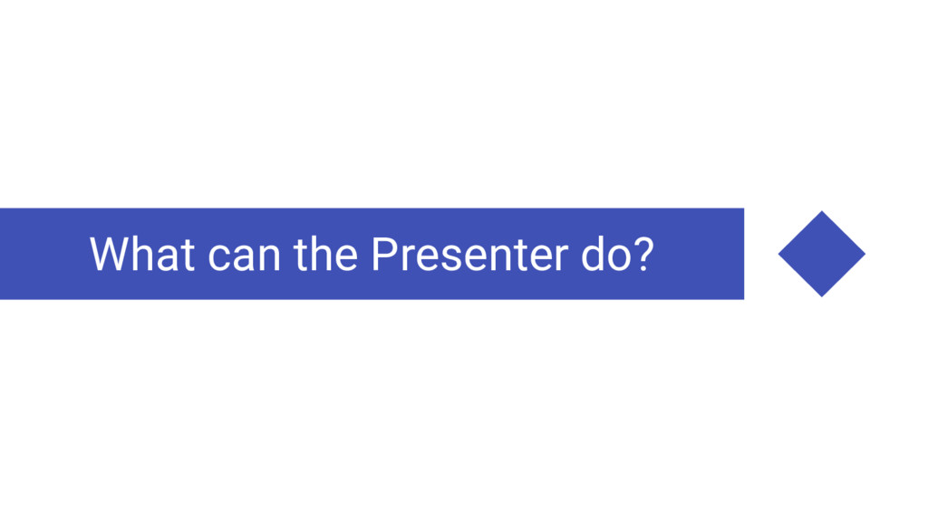 What can the Presenter do?