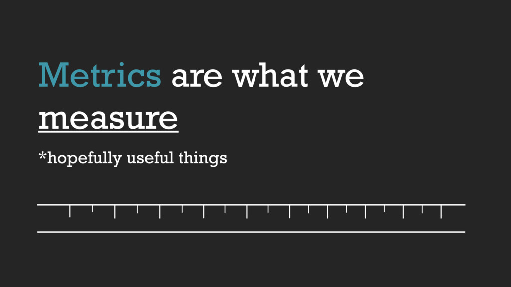 Metrics are what we measure *hopefully useful t...