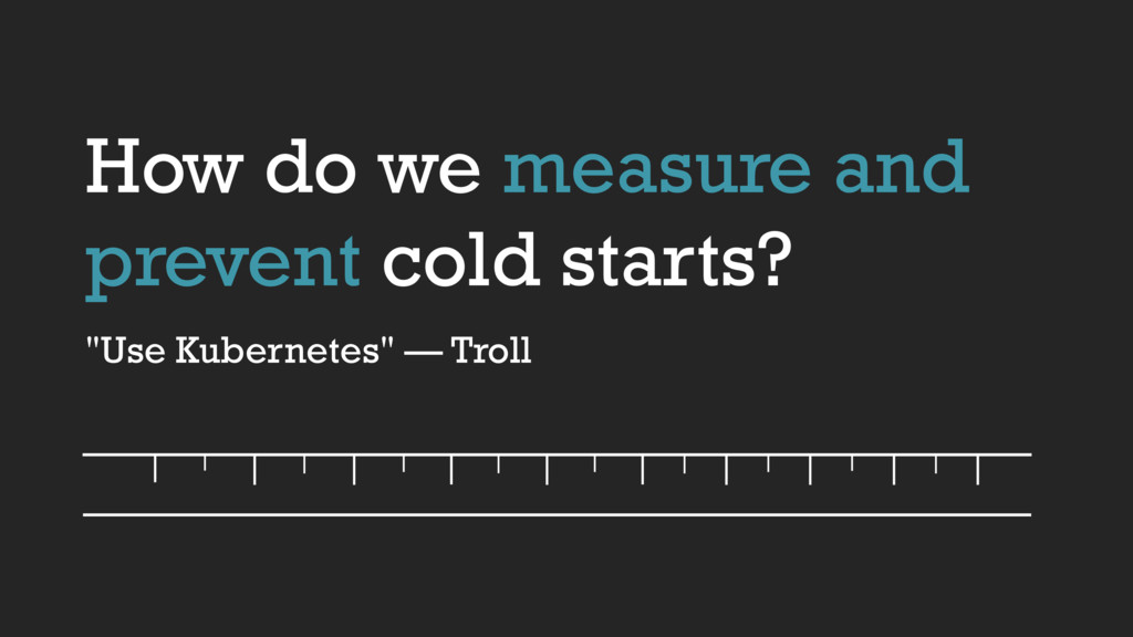 "How do we measure and prevent cold starts? ""Use..."
