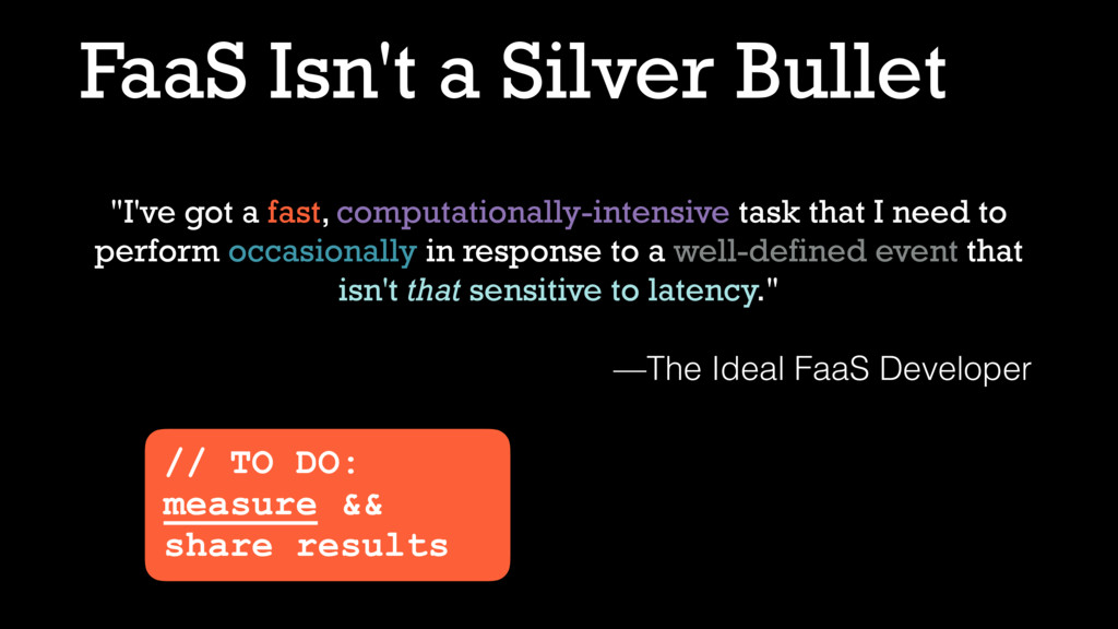 "FaaS Isn't a Silver Bullet ""I've got a fast, co..."