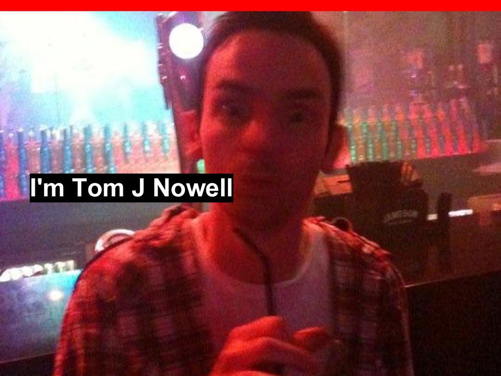 I'm Tom J Nowell