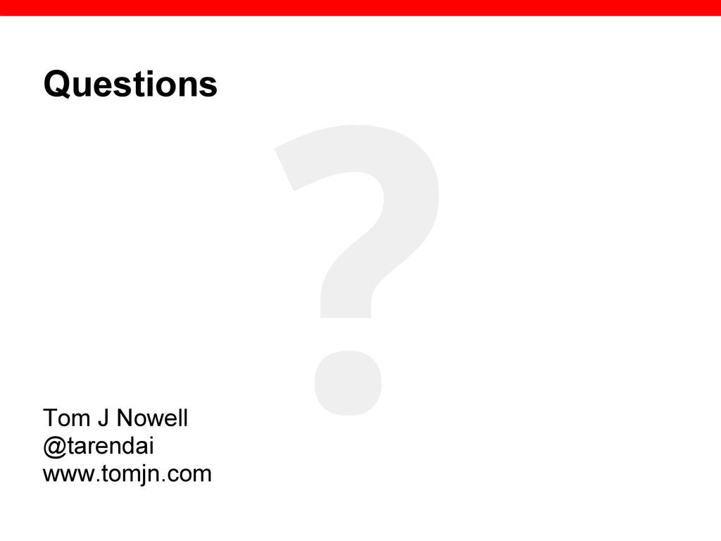 Questions Tom J Nowell @tarendai www.tomjn.com ?