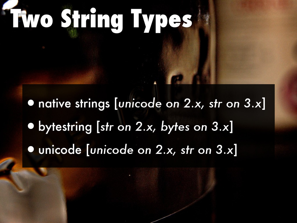 Two String Types •native strings [unicode on 2....