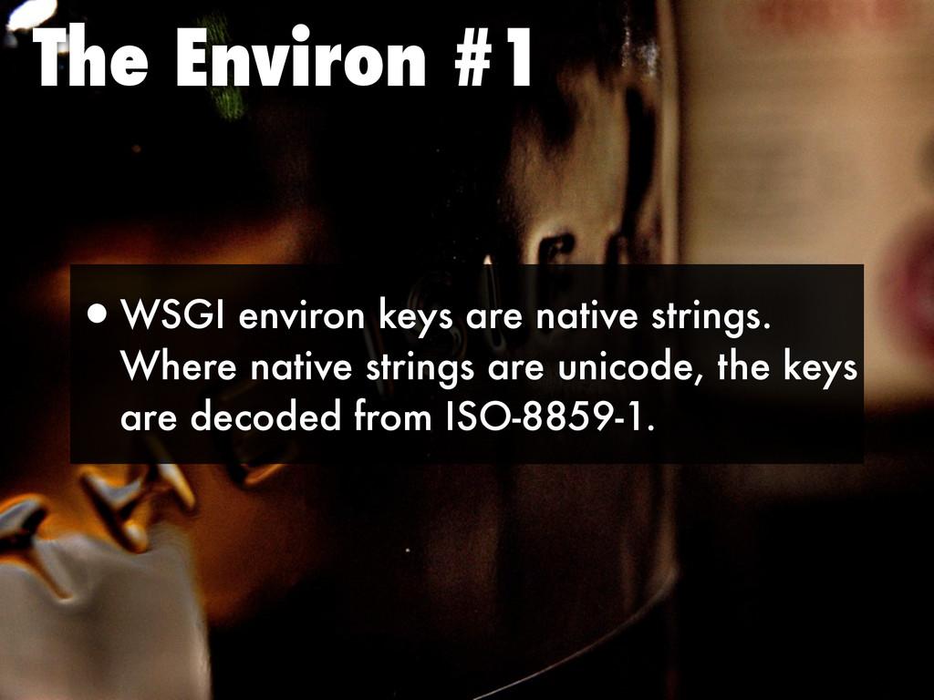 The Environ #1 •WSGI environ keys are native st...