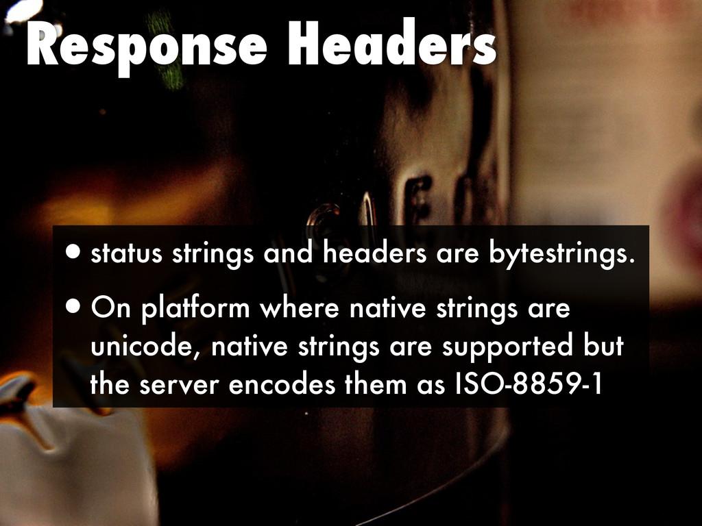 Response Headers •status strings and headers ar...