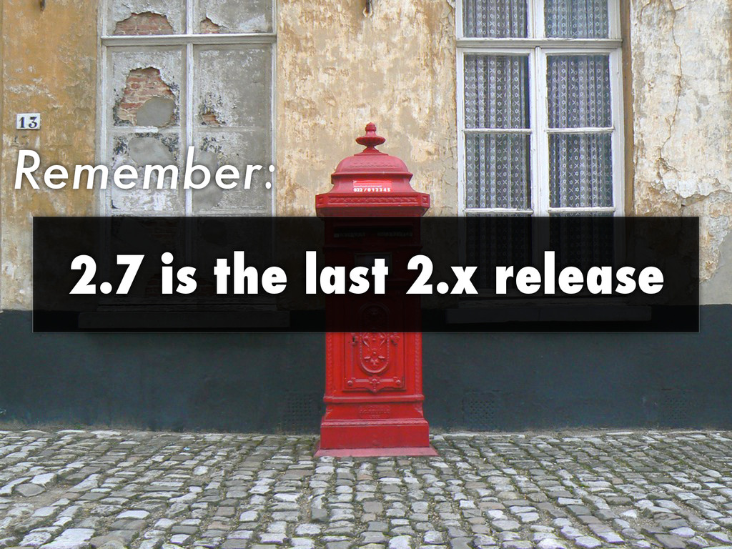 Remember: 2.7 is the last 2.x release