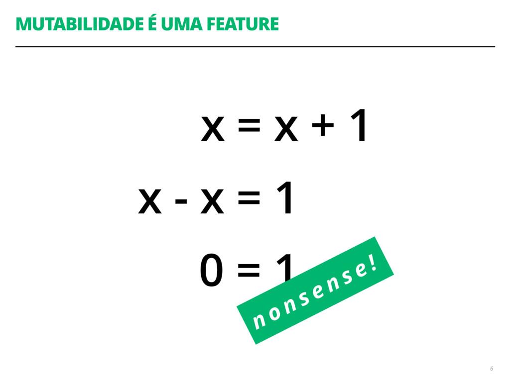 MUTABILIDADE É UMA FEATURE 6 x = x + 1 x - x = ...