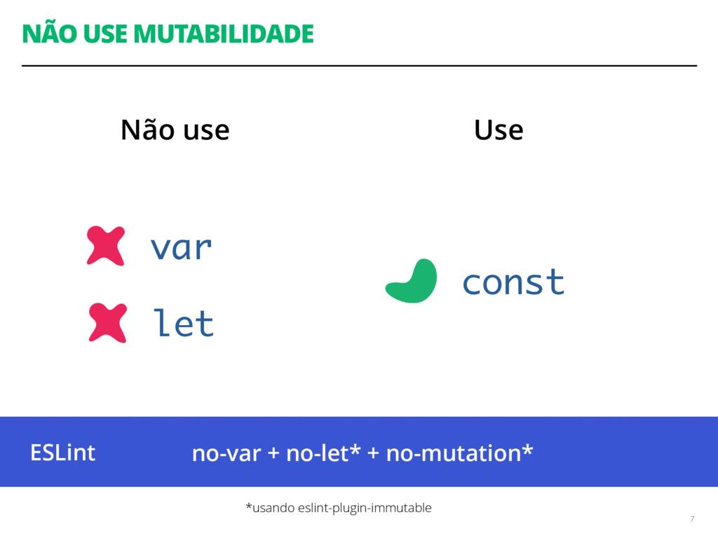NÃO USE MUTABILIDADE 7 Não use Use var const le...