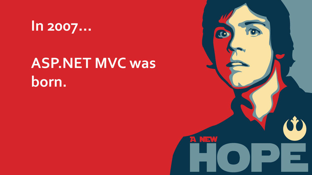 In 2007… ASP.NET MVC was born.