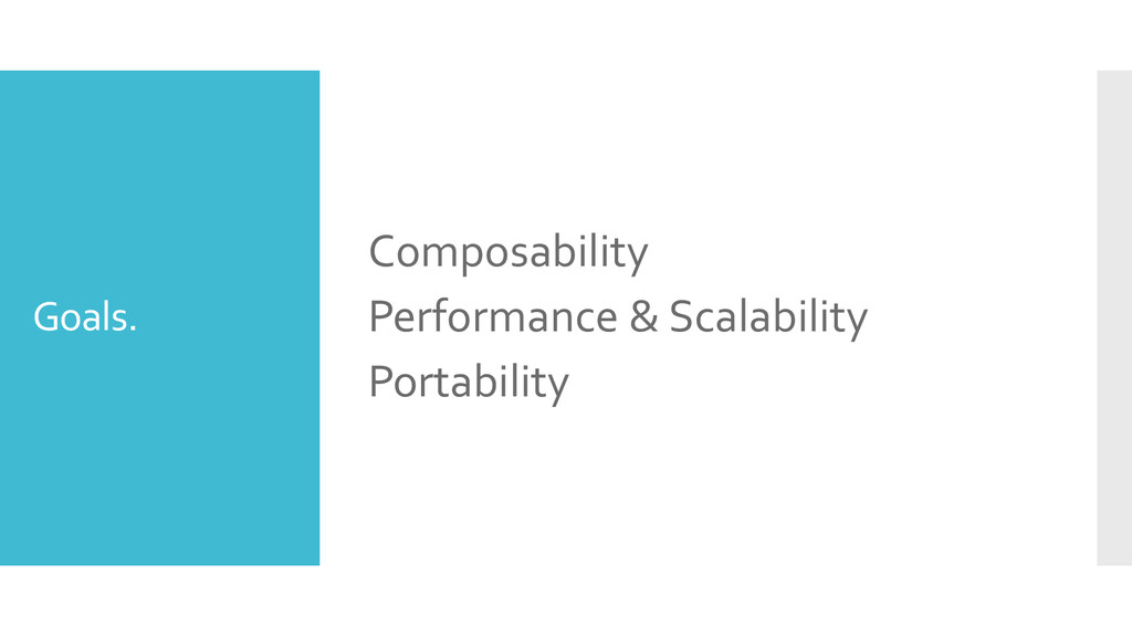 Goals. Composability Performance & Scalability ...
