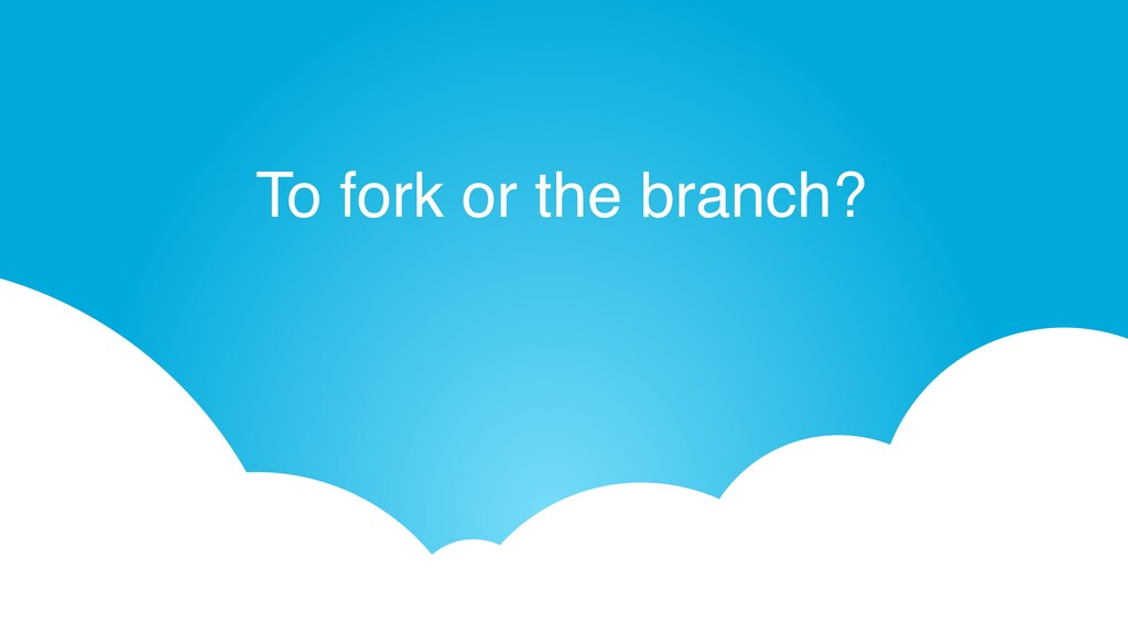 To fork or the branch?