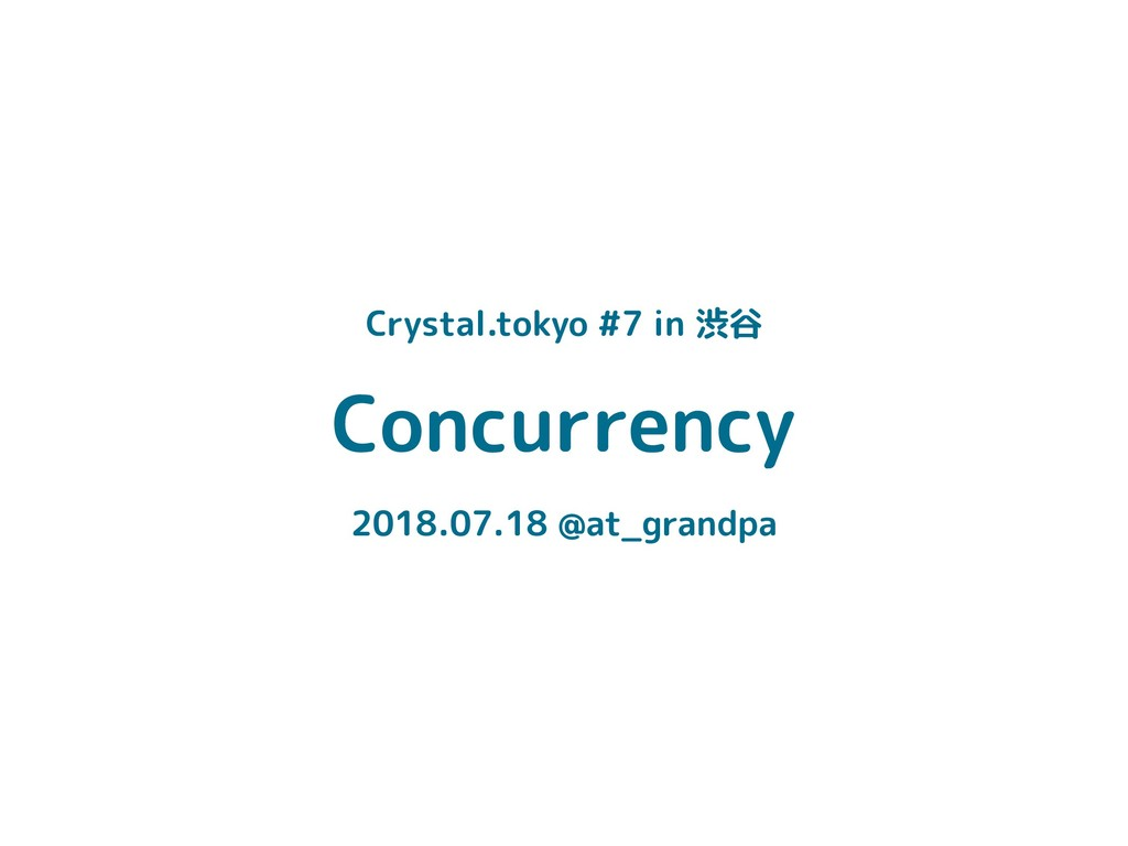 Concurrency 2018.07.18 @at_grandpa Crystal.toky...