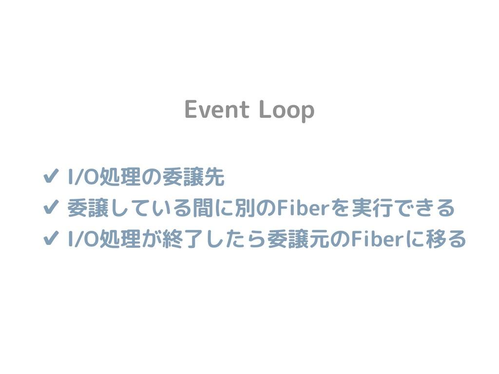 Event Loop ✔ I/O処理の委譲先 ✔ 委譲している間に別のFiberを実行できる...