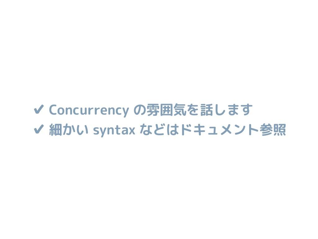 ✔ Concurrency の雰囲気を話します ✔ 細かい syntax などはドキュメント参照