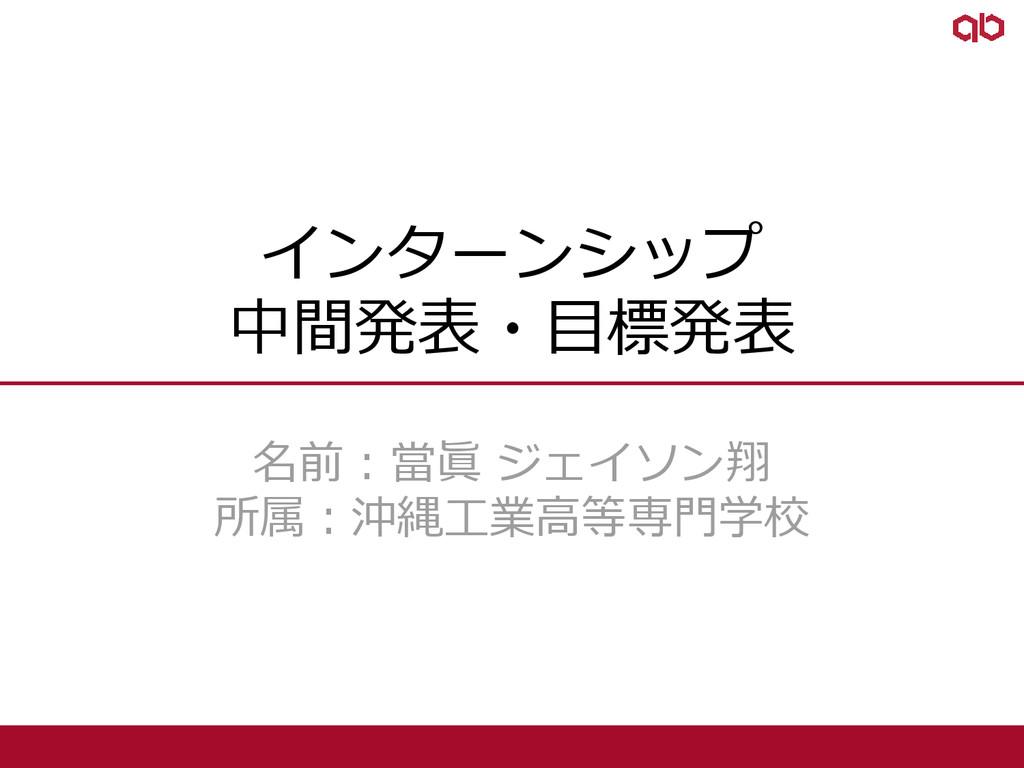 インターンシップ 中間発表・目標発表 名前:當眞 ジェイソン翔 所属:沖縄工業高等専門学校