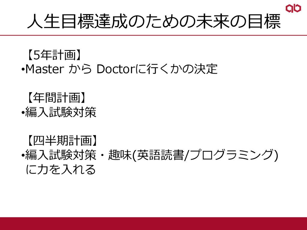 人生目標達成のための未来の目標 【5年計画】 •Master から Doctorに行くかの決定...