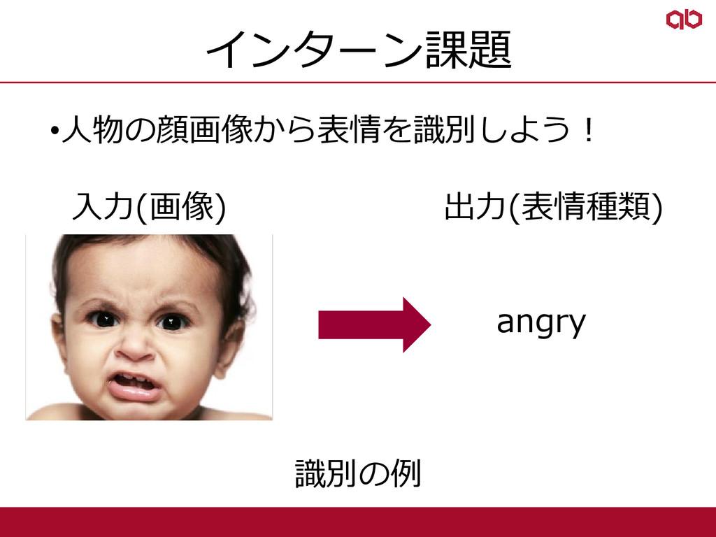 インターン課題 •人物の顔画像から表情を識別しよう! 入力(画像) 出力(表情種類) • an...