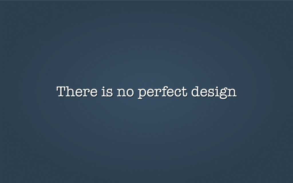 There is no perfect design