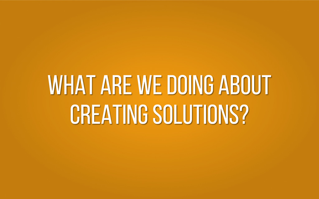 What are we doing about creating solutions?