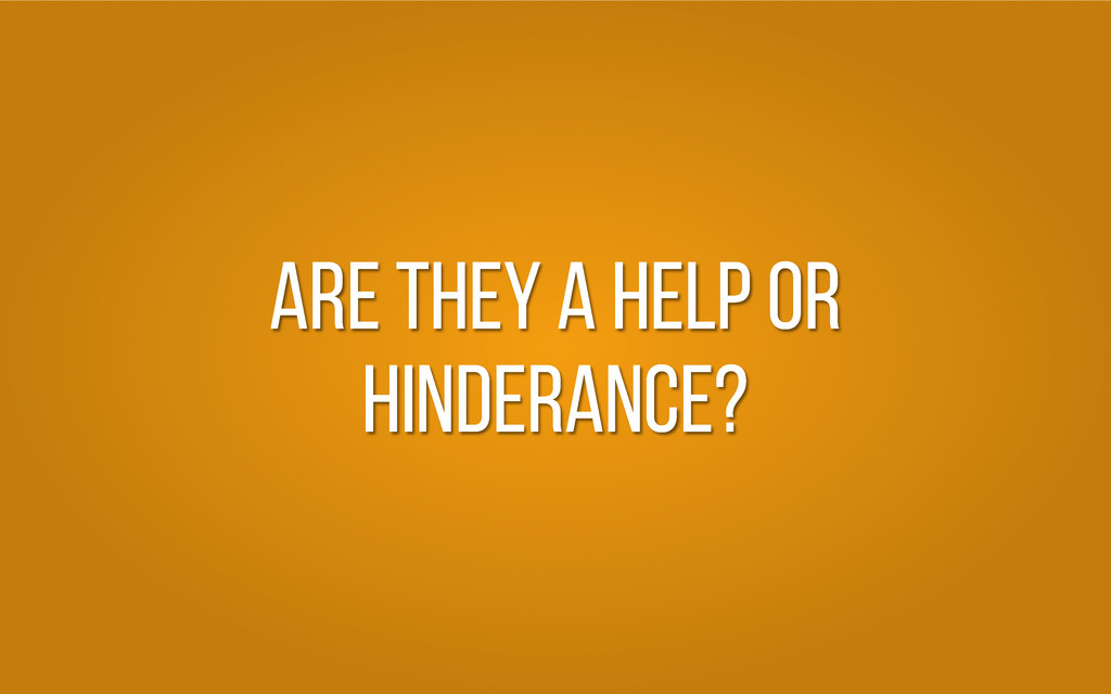 Are they a hELP OR HINDERANCE?