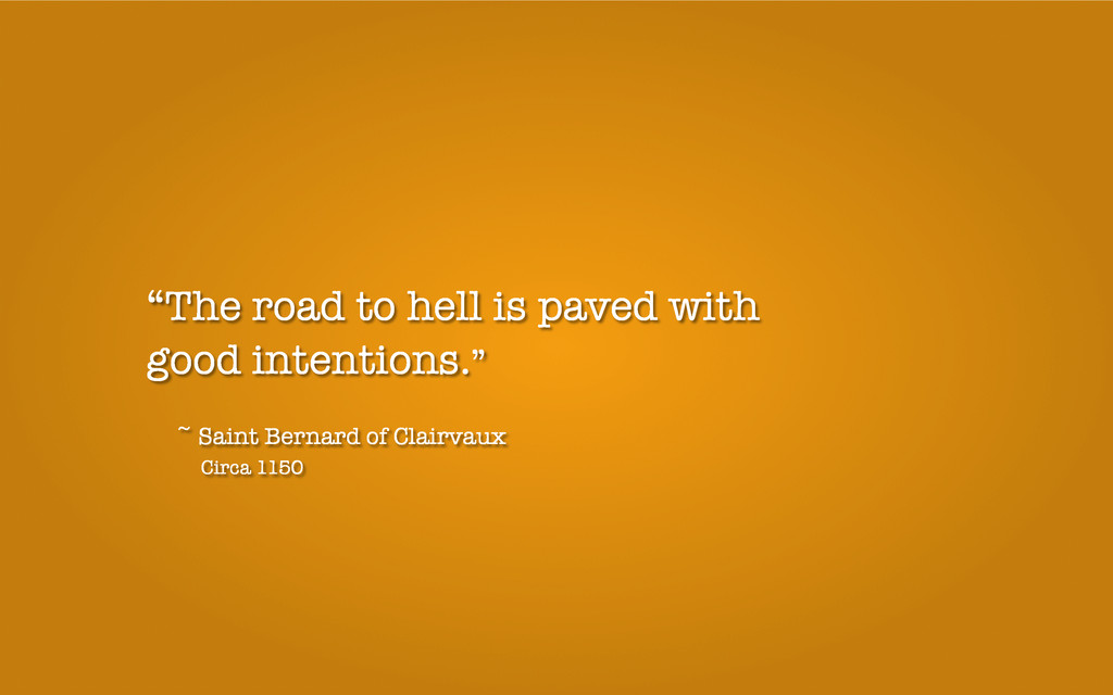 """""""The road to hell is paved with good intentions..."""