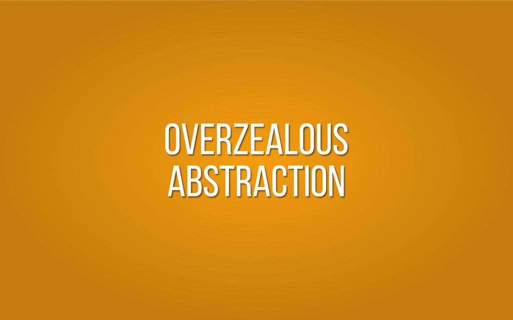 Overzealous Abstraction