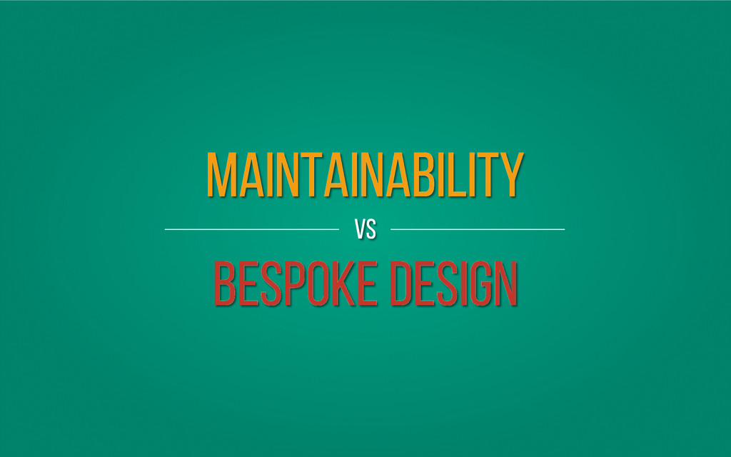Maintainability vs Bespoke Design