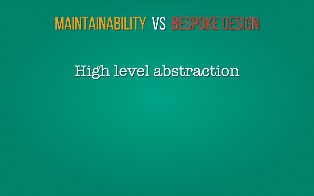 Maintainability vs Bespoke Design High level ab...