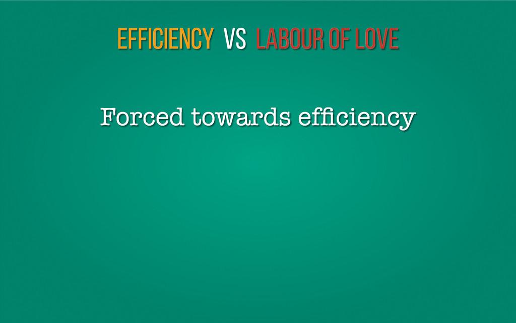 Efficiency vs Labour of love Forced towards effi...
