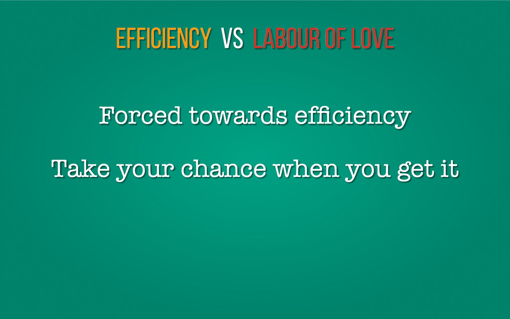 Efficiency vs Labour of love Take your chance w...